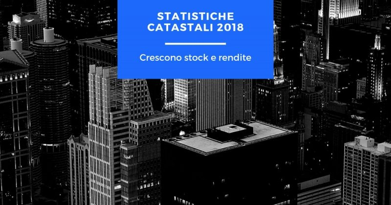 Statistiche catastali 2018, crescono stock e rendite